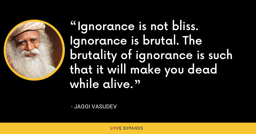 Ignorance is not bliss. Ignorance is brutal. The brutality of ignorance is such that it will make you dead while alive. - Jaggi Vasudev