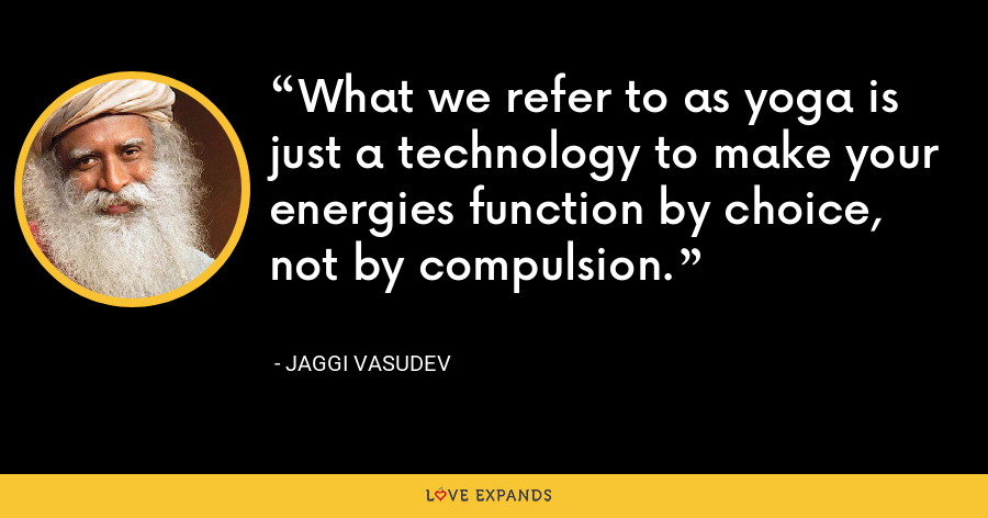 What we refer to as yoga is just a technology to make your energies function by choice, not by compulsion. - Jaggi Vasudev