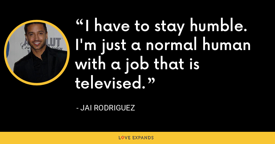 I have to stay humble. I'm just a normal human with a job that is televised. - Jai Rodriguez