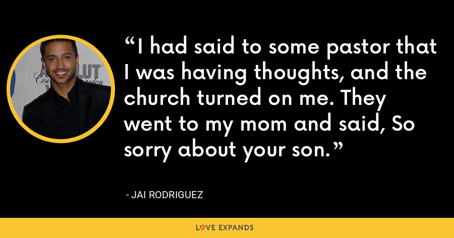 I had said to some pastor that I was having thoughts, and the church turned on me. They went to my mom and said, So sorry about your son. - Jai Rodriguez