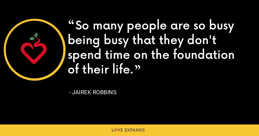 So many people are so busy being busy that they don't spend time on the foundation of their life. - Jairek Robbins