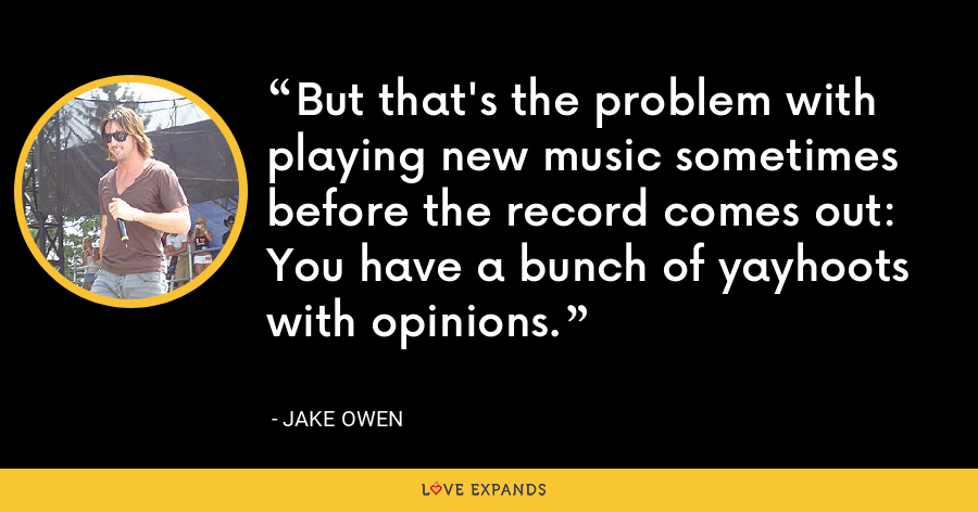 But that's the problem with playing new music sometimes before the record comes out: You have a bunch of yayhoots with opinions. - Jake Owen
