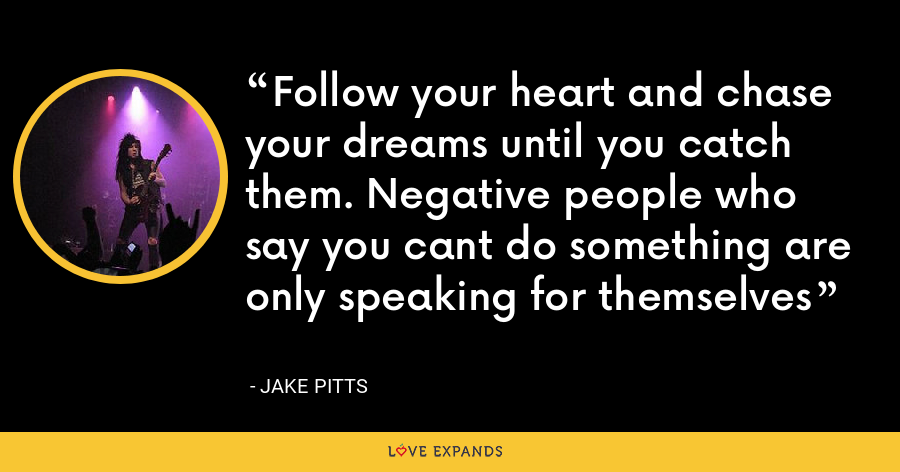 Follow your heart and chase your dreams until you catch them. Negative people who say you cant do something are only speaking for themselves - Jake Pitts