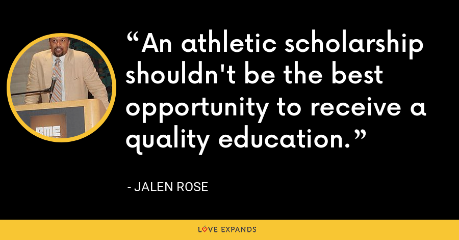 An athletic scholarship shouldn't be the best opportunity to receive a quality education. - Jalen Rose