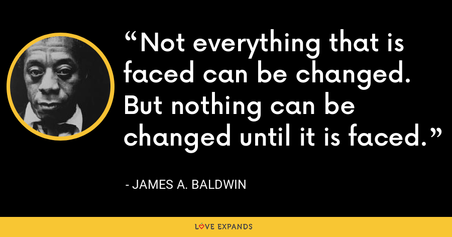 Not everything that is faced can be changed. But nothing can be changed until it is faced. - James A. Baldwin