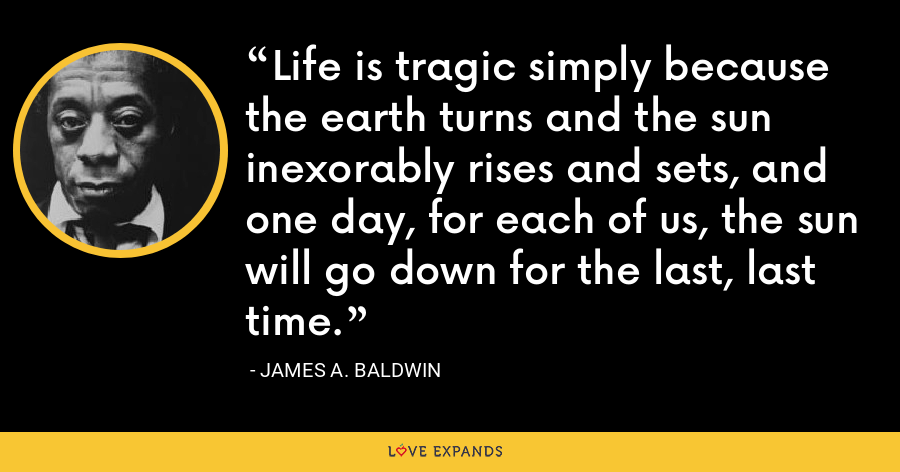 Life is tragic simply because the earth turns and the sun inexorably rises and sets, and one day, for each of us, the sun will go down for the last, last time. - James A. Baldwin