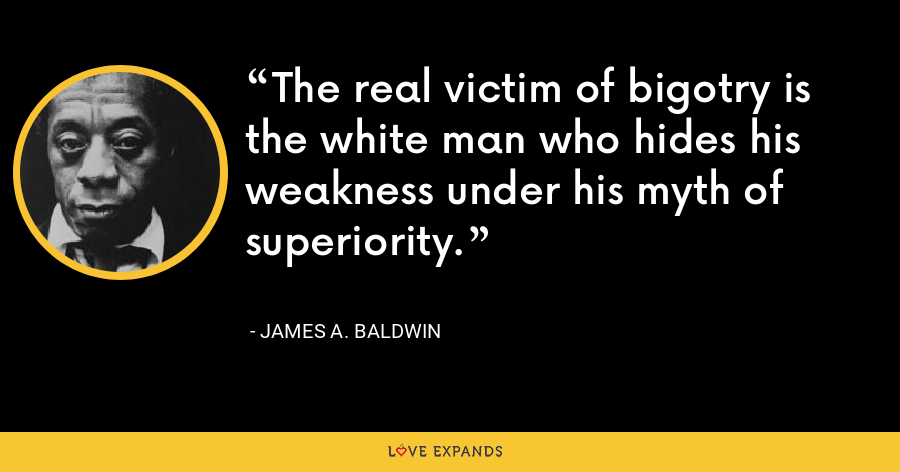 The real victim of bigotry is the white man who hides his weakness under his myth of superiority. - James A. Baldwin