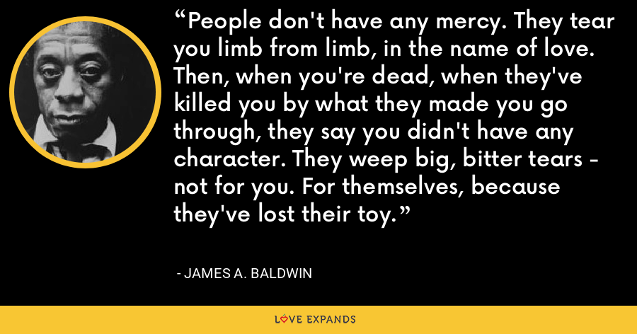 People don't have any mercy. They tear you limb from limb, in the name of love. Then, when you're dead, when they've killed you by what they made you go through, they say you didn't have any character. They weep big, bitter tears - not for you. For themselves, because they've lost their toy. - James A. Baldwin