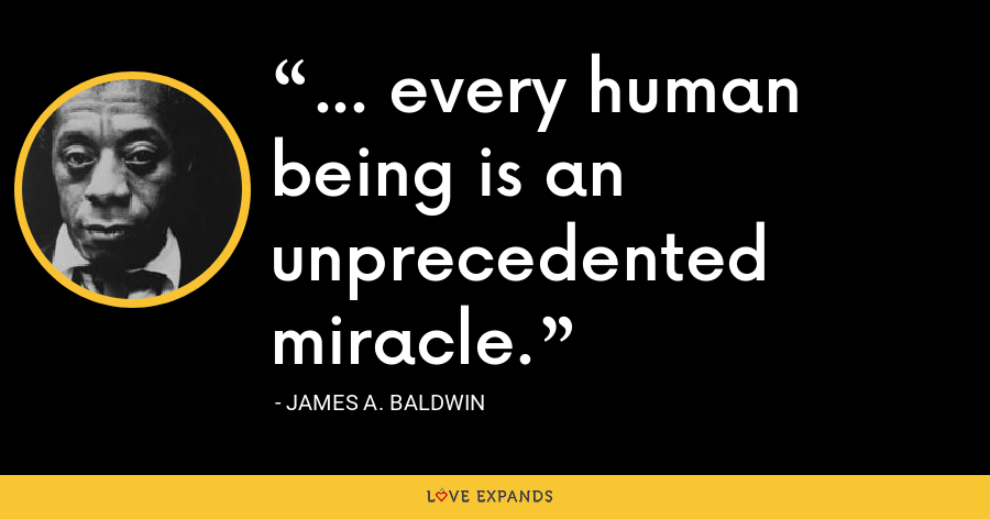 ... every human being is an unprecedented miracle. - James A. Baldwin