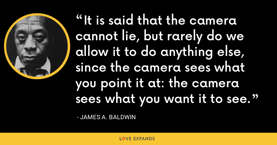It is said that the camera cannot lie, but rarely do we allow it to do anything else, since the camera sees what you point it at: the camera sees what you want it to see. - James A. Baldwin