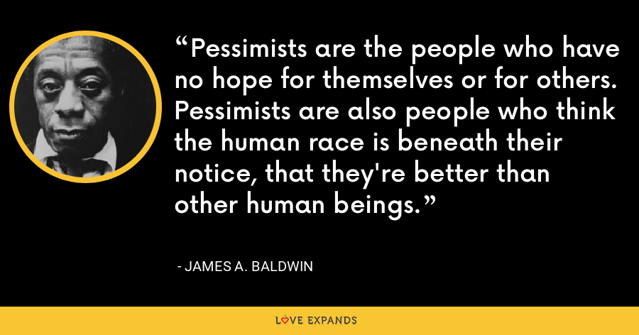 Pessimists are the people who have no hope for themselves or for others. Pessimists are also people who think the human race is beneath their notice, that they're better than other human beings. - James A. Baldwin