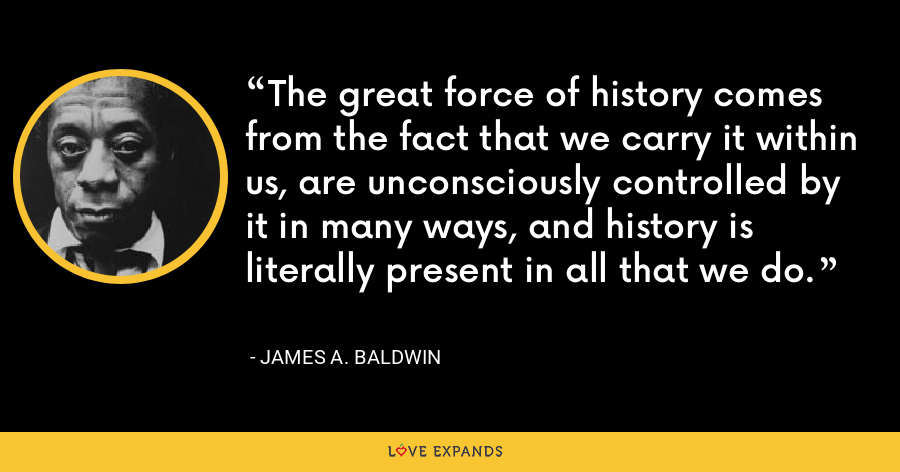 The great force of history comes from the fact that we carry it within us, are unconsciously controlled by it in many ways, and history is literally present in all that we do. - James A. Baldwin
