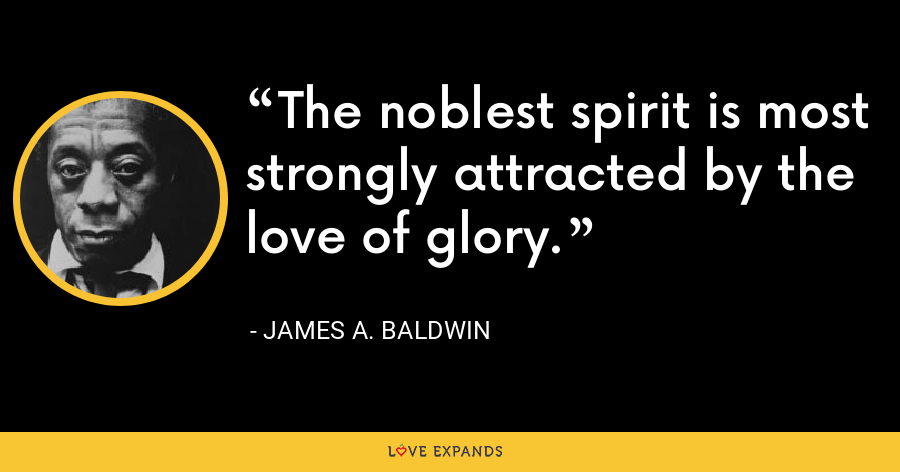 The noblest spirit is most strongly attracted by the love of glory. - James A. Baldwin