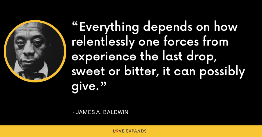 Everything depends on how relentlessly one forces from experience the last drop, sweet or bitter, it can possibly give. - James A. Baldwin