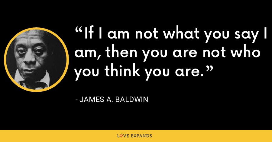 If I am not what you say I am, then you are not who you think you are. - James A. Baldwin