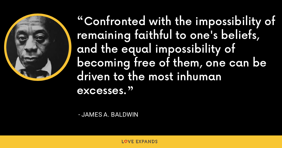 Confronted with the impossibility of remaining faithful to one's beliefs, and the equal impossibility of becoming free of them, one can be driven to the most inhuman excesses. - James A. Baldwin