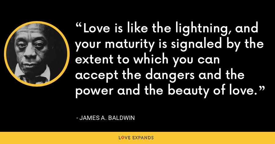 Love is like the lightning, and your maturity is signaled by the extent to which you can accept the dangers and the power and the beauty of love. - James A. Baldwin