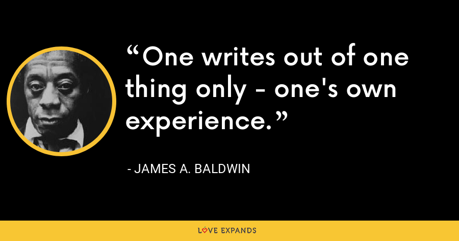 One writes out of one thing only - one's own experience. - James A. Baldwin