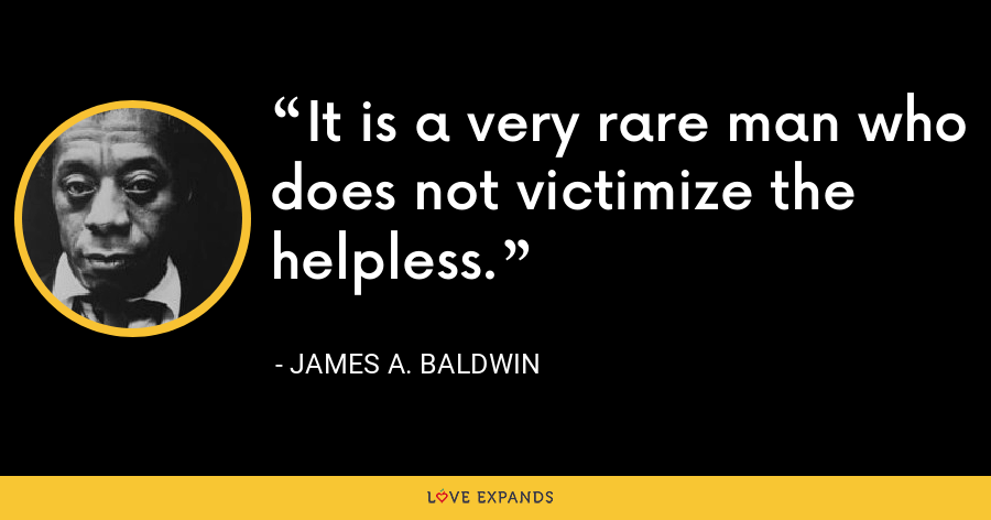It is a very rare man who does not victimize the helpless. - James A. Baldwin
