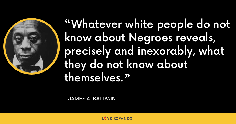 Whatever white people do not know about Negroes reveals, precisely and inexorably, what they do not know about themselves. - James A. Baldwin