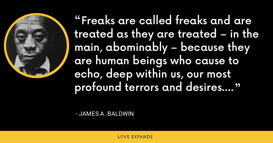 Freaks are called freaks and are treated as they are treated – in the main, abominably – because they are human beings who cause to echo, deep within us, our most profound terrors and desires. - James A. Baldwin