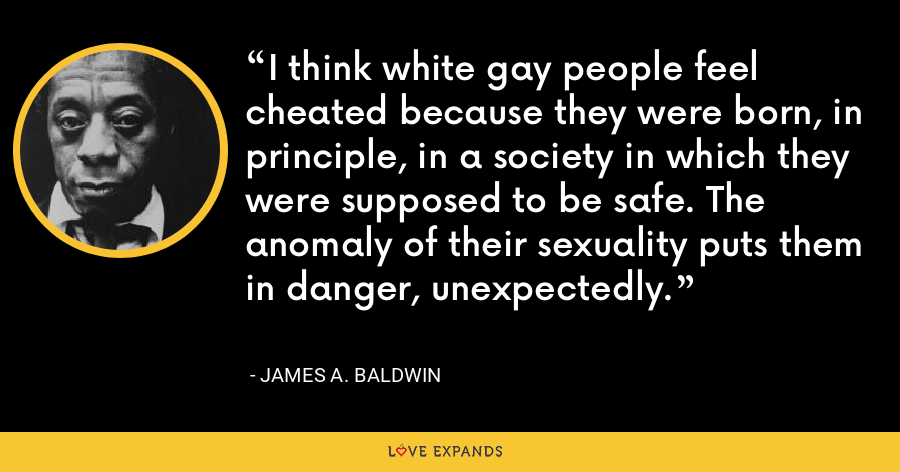I think white gay people feel cheated because they were born, in principle, in a society in which they were supposed to be safe. The anomaly of their sexuality puts them in danger, unexpectedly. - James A. Baldwin