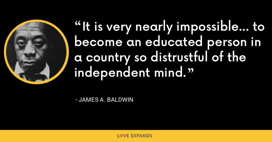 It is very nearly impossible... to become an educated person in a country so distrustful of the independent mind. - James A. Baldwin