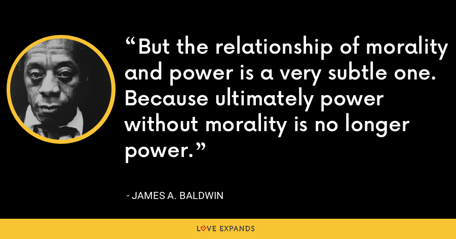 But the relationship of morality and power is a very subtle one. Because ultimately power without morality is no longer power. - James A. Baldwin