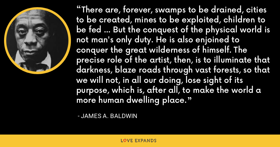 There are, forever, swamps to be drained, cities to be created, mines to be exploited, children to be fed ... But the conquest of the physical world is not man's only duty. He is also enjoined to conquer the great wilderness of himself. The precise role of the artist, then, is to illuminate that darkness, blaze roads through vast forests, so that we will not, in all our doing, lose sight of its purpose, which is, after all, to make the world a more human dwelling place. - James A. Baldwin