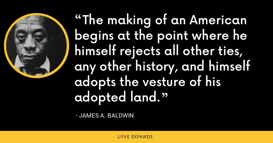 The making of an American begins at the point where he himself rejects all other ties, any other history, and himself adopts the vesture of his adopted land. - James A. Baldwin