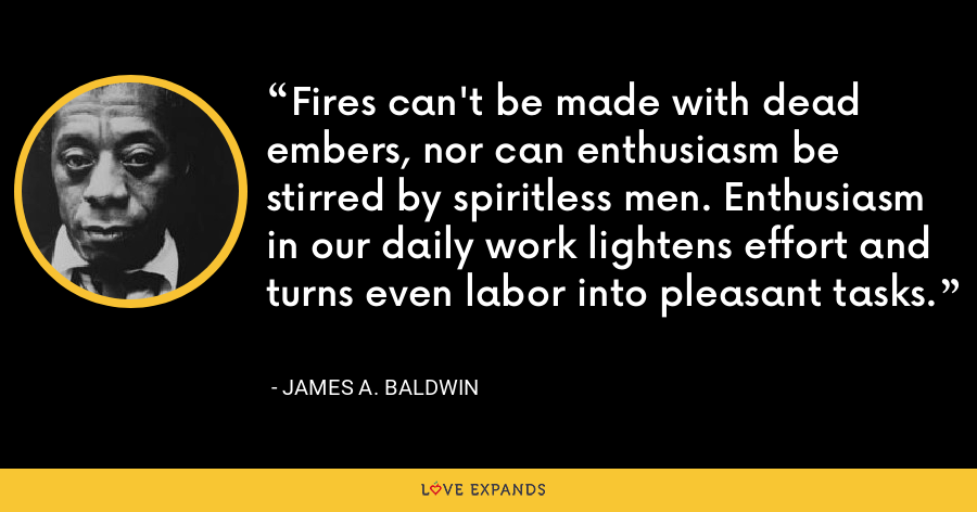 Fires can't be made with dead embers, nor can enthusiasm be stirred by spiritless men. Enthusiasm in our daily work lightens effort and turns even labor into pleasant tasks. - James A. Baldwin