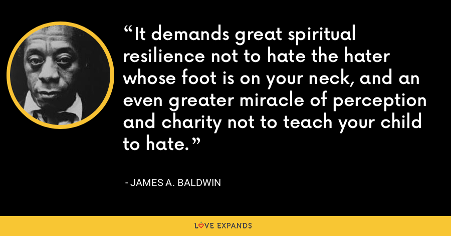 It demands great spiritual resilience not to hate the hater whose foot is on your neck, and an even greater miracle of perception and charity not to teach your child to hate. - James A. Baldwin