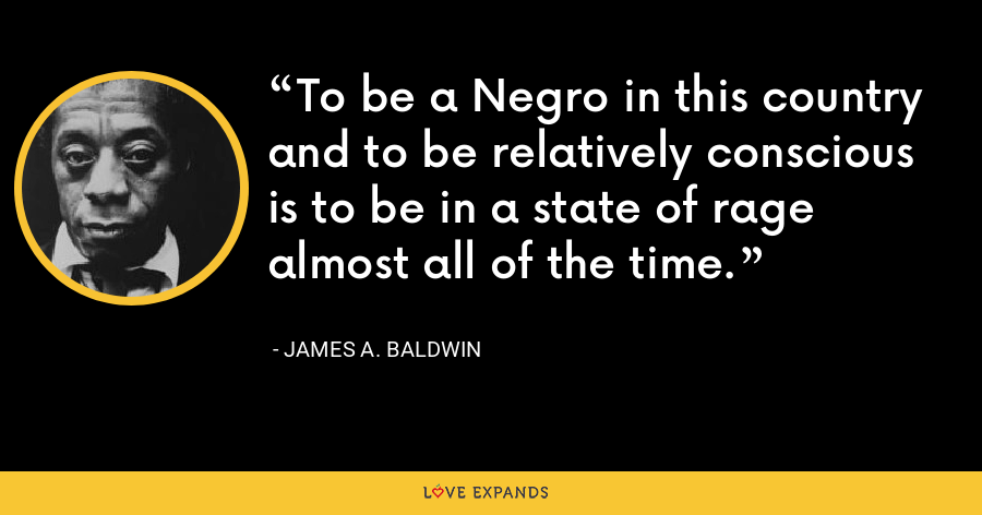 To be a Negro in this country and to be relatively conscious is to be in a state of rage almost all of the time. - James A. Baldwin