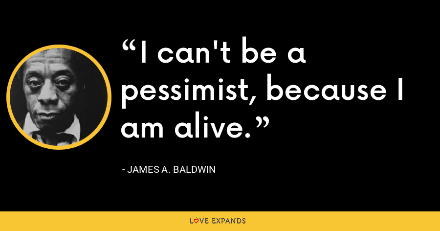 I can't be a pessimist, because I am alive. - James A. Baldwin