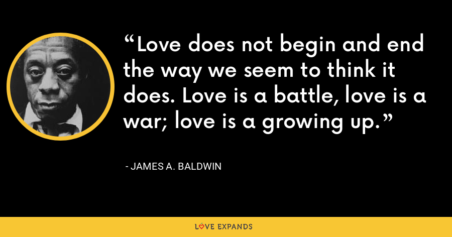 Love does not begin and end the way we seem to think it does. Love is a battle, love is a war; love is a growing up. - James A. Baldwin