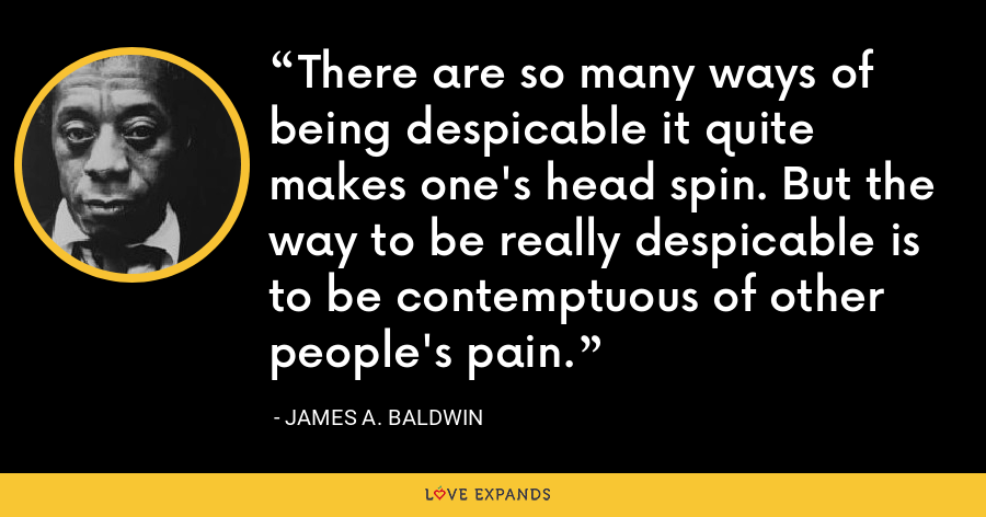 There are so many ways of being despicable it quite makes one's head spin. But the way to be really despicable is to be contemptuous of other people's pain. - James A. Baldwin