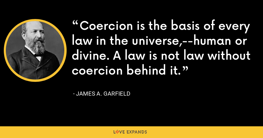 Coercion is the basis of every law in the universe,--human or divine. A law is not law without coercion behind it. - James A. Garfield