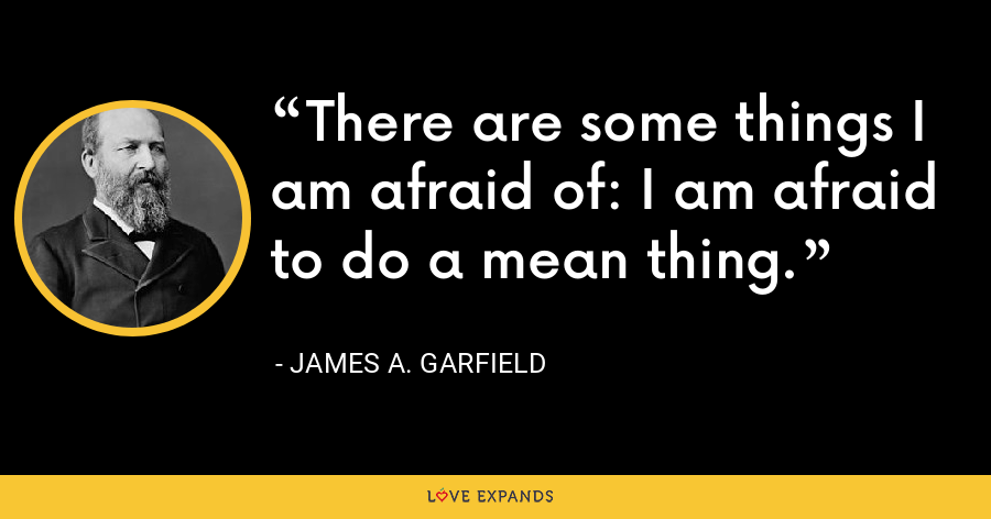 There are some things I am afraid of: I am afraid to do a mean thing. - James A. Garfield