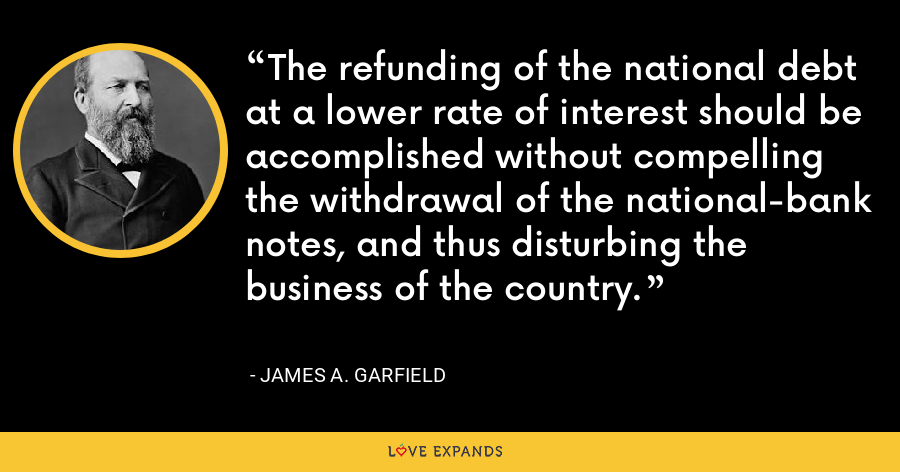The refunding of the national debt at a lower rate of interest should be accomplished without compelling the withdrawal of the national-bank notes, and thus disturbing the business of the country. - James A. Garfield
