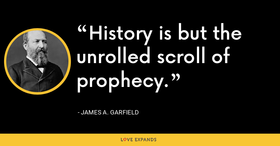 History is but the unrolled scroll of prophecy. - James A. Garfield