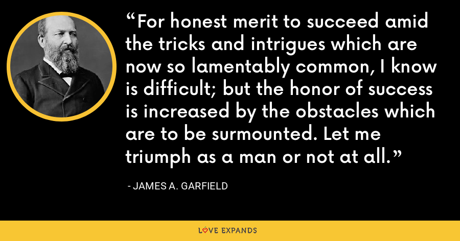 For honest merit to succeed amid the tricks and intrigues which are now so lamentably common, I know is difficult; but the honor of success is increased by the obstacles which are to be surmounted. Let me triumph as a man or not at all. - James A. Garfield