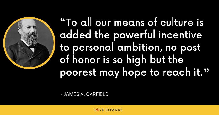 To all our means of culture is added the powerful incentive to personal ambition, no post of honor is so high but the poorest may hope to reach it. - James A. Garfield