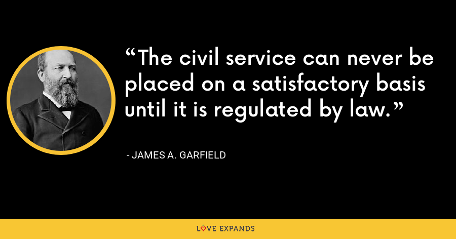 The civil service can never be placed on a satisfactory basis until it is regulated by law. - James A. Garfield