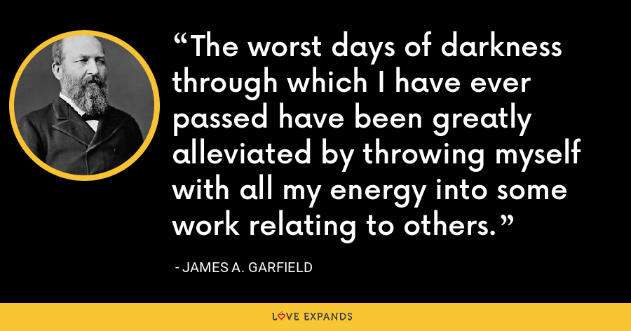 The worst days of darkness through which I have ever passed have been greatly alleviated by throwing myself with all my energy into some work relating to others. - James A. Garfield
