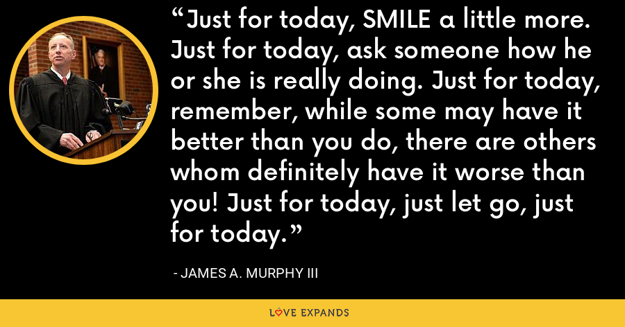 Just for today, SMILE a little more. Just for today, ask someone how he or she is really doing. Just for today, remember, while some may have it better than you do, there are others whom definitely have it worse than you! Just for today, just let go, just for today. - James A. Murphy III