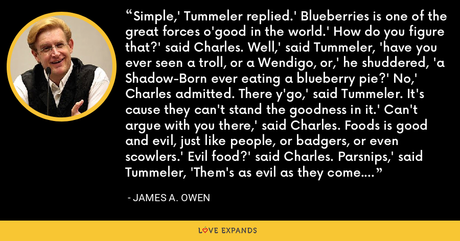 Simple,' Tummeler replied.' Blueberries is one of the great forces o'good in the world.' How do you figure that?' said Charles. Well,' said Tummeler, 'have you ever seen a troll, or a Wendigo, or,' he shuddered, 'a Shadow-Born ever eating a blueberry pie?' No,' Charles admitted. There y'go,' said Tummeler. It's cause they can't stand the goodness in it.' Can't argue with you there,' said Charles. Foods is good and evil, just like people, or badgers, or even scowlers.' Evil food?' said Charles. Parsnips,' said Tummeler, 'Them's as evil as they come. - James A. Owen