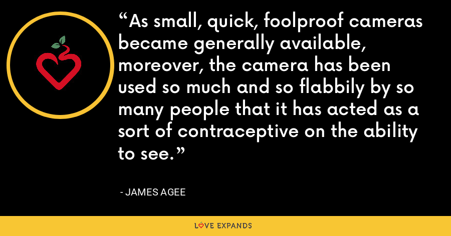 As small, quick, foolproof cameras became generally available, moreover, the camera has been used so much and so flabbily by so many people that it has acted as a sort of contraceptive on the ability to see. - James Agee