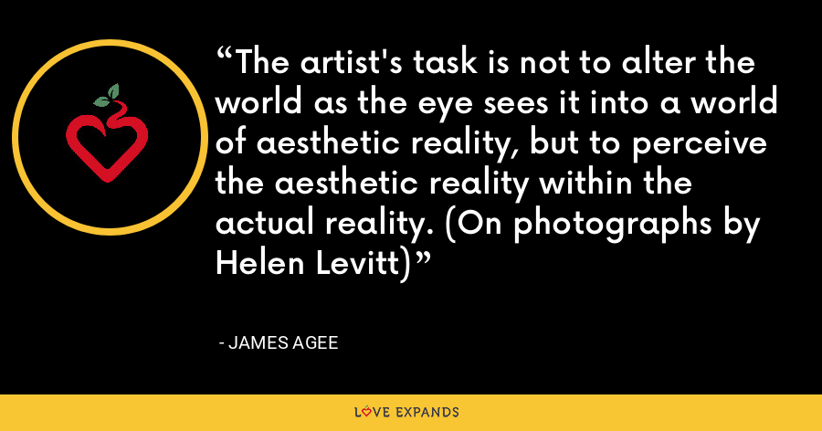 The artist's task is not to alter the world as the eye sees it into a world of aesthetic reality, but to perceive the aesthetic reality within the actual reality. (On photographs by Helen Levitt) - James Agee