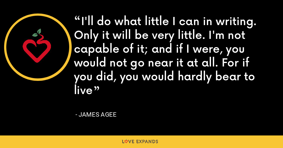 I'll do what little I can in writing. Only it will be very little. I'm not capable of it; and if I were, you would not go near it at all. For if you did, you would hardly bear to live - James Agee