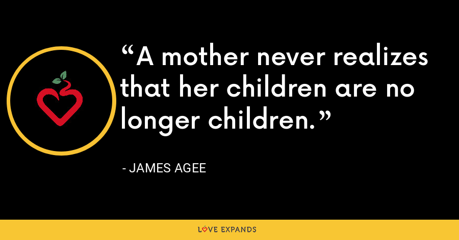 A mother never realizes that her children are no longer children. - James Agee